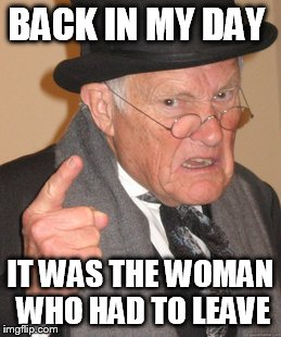 Back In My Day Meme | BACK IN MY DAY IT WAS THE WOMAN WHO HAD TO LEAVE | image tagged in memes,back in my day | made w/ Imgflip meme maker