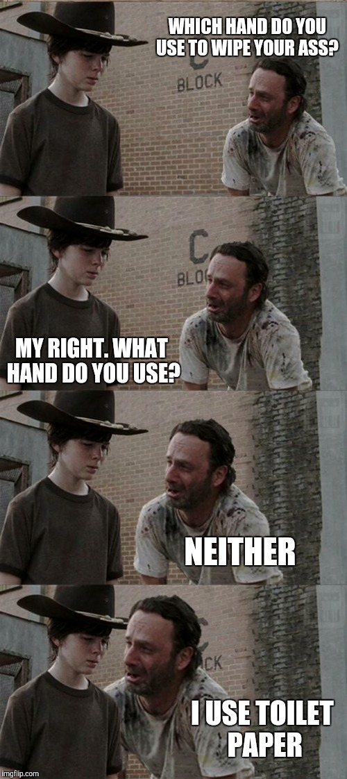 Rick and Carl Long Meme | WHICH HAND DO YOU USE TO WIPE YOUR ASS? MY RIGHT. WHAT HAND DO YOU USE? I USE TOILET PAPER NEITHER | image tagged in memes,rick and carl long | made w/ Imgflip meme maker