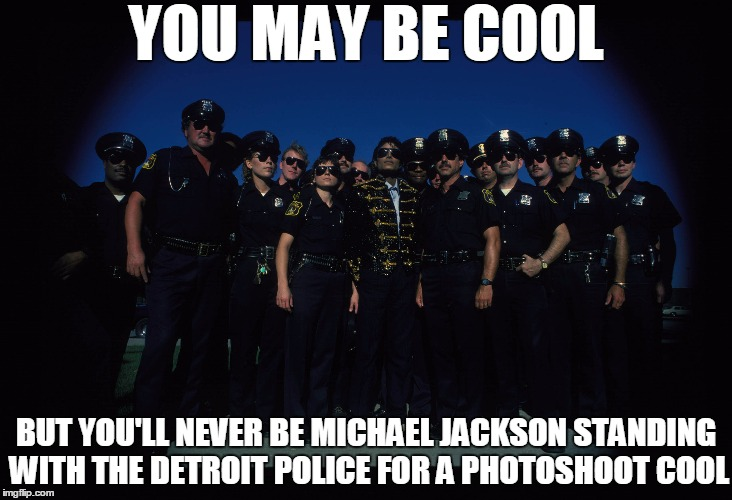 YOU MAY BE COOL BUT YOU'LL NEVER BE MICHAEL JACKSON STANDING WITH THE DETROIT POLICE FOR A PHOTOSHOOT COOL | image tagged in memes,michael jackson,police,cops,detroit,you may be cool | made w/ Imgflip meme maker