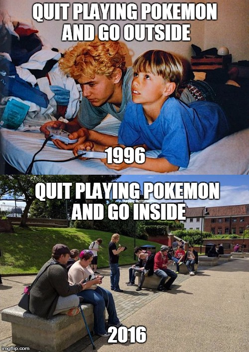 My how times have changed |  QUIT PLAYING POKEMON AND GO OUTSIDE; 1996; QUIT PLAYING POKEMON AND GO INSIDE; 2016 | image tagged in pokemon,pokemon go,original meme,90s kids,2016 | made w/ Imgflip meme maker