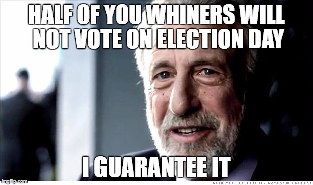 I Guarantee It Meme | HALF OF YOU WHINERS WILL NOT VOTE ON ELECTION DAY I GUARANTEE IT | image tagged in memes,i guarantee it,AdviceAnimals | made w/ Imgflip meme maker