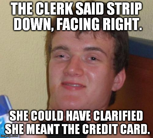 10 Guy Meme | THE CLERK SAID STRIP DOWN, FACING RIGHT. SHE COULD HAVE CLARIFIED SHE MEANT THE CREDIT CARD. | image tagged in memes,10 guy | made w/ Imgflip meme maker