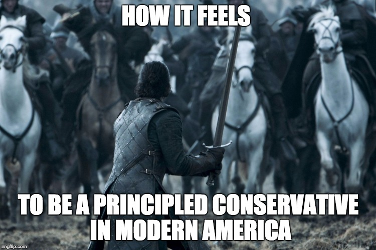 How to be a principled conservative in modern America | HOW IT FEELS TO BE A PRINCIPLED CONSERVATIVE IN MODERN AMERICA | image tagged in john snow,game of thrones,political,conservative | made w/ Imgflip meme maker