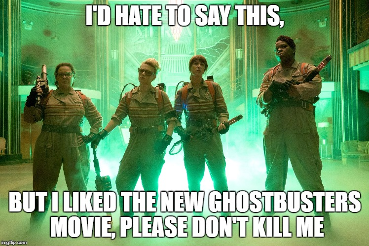 I am dead aren't i?  | I'D HATE TO SAY THIS, BUT I LIKED THE NEW GHOSTBUSTERS MOVIE, PLEASE DON'T KILL ME | image tagged in ghostbusters,memes,hate | made w/ Imgflip meme maker