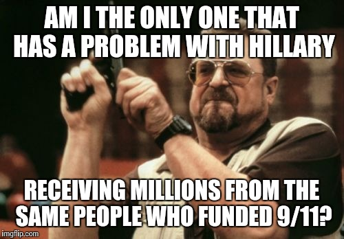 Am I The Only One Around Here Meme | AM I THE ONLY ONE THAT HAS A PROBLEM WITH HILLARY RECEIVING MILLIONS FROM THE SAME PEOPLE WHO FUNDED 9/11? | image tagged in memes,am i the only one around here,hillary clinton,crookedhillary | made w/ Imgflip meme maker