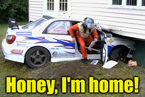 Another Rally Car driver and co-driver home, well, somewhat safe..... |  Honey, I'm home! | image tagged in rally,memes,evilmandoevil,funny | made w/ Imgflip meme maker