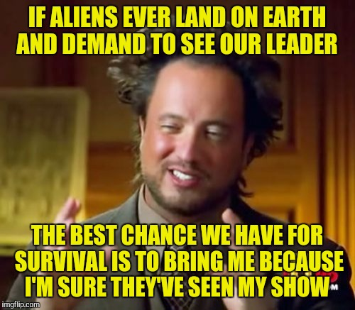 Ancient Aliens Meme |  IF ALIENS EVER LAND ON EARTH AND DEMAND TO SEE OUR LEADER; THE BEST CHANCE WE HAVE FOR SURVIVAL IS TO BRING ME BECAUSE I'M SURE THEY'VE SEEN MY SHOW | image tagged in memes,ancient aliens | made w/ Imgflip meme maker