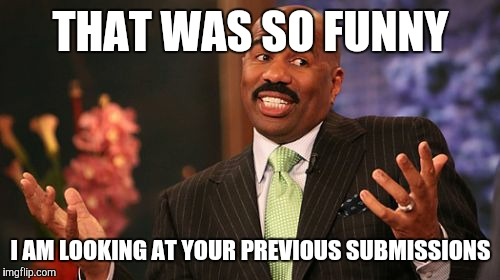 Steve Harvey Meme | THAT WAS SO FUNNY I AM LOOKING AT YOUR PREVIOUS SUBMISSIONS | image tagged in memes,steve harvey | made w/ Imgflip meme maker