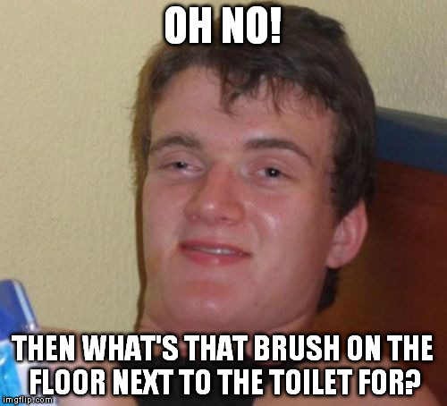 10 Guy Meme | OH NO! THEN WHAT'S THAT BRUSH ON THE FLOOR NEXT TO THE TOILET FOR? | image tagged in memes,10 guy | made w/ Imgflip meme maker