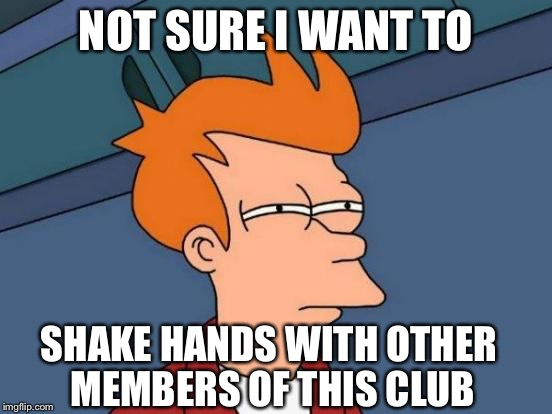 Futurama Fry Meme | NOT SURE I WANT TO SHAKE HANDS WITH OTHER MEMBERS OF THIS CLUB | image tagged in memes,futurama fry | made w/ Imgflip meme maker