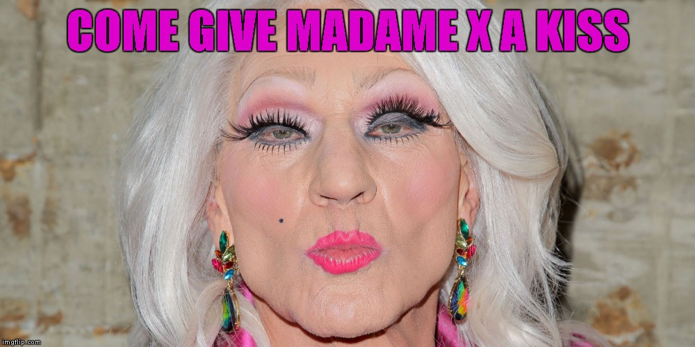COME GIVE MADAME X A KISS | made w/ Imgflip meme maker