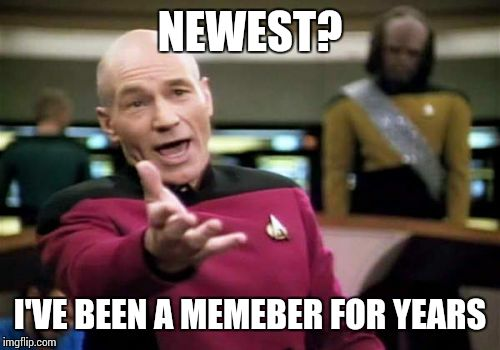 Picard Wtf Meme | NEWEST? I'VE BEEN A MEMEBER FOR YEARS | image tagged in memes,picard wtf | made w/ Imgflip meme maker