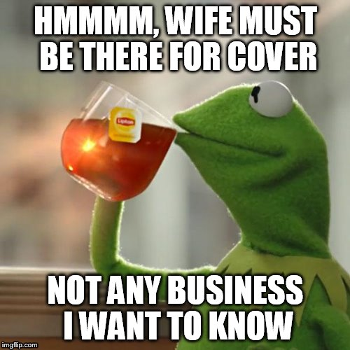 But Thats None Of My Business Meme | HMMMM, WIFE MUST BE THERE FOR COVER NOT ANY BUSINESS I WANT TO KNOW | image tagged in memes,but thats none of my business,kermit the frog | made w/ Imgflip meme maker