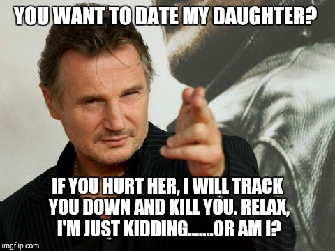 Overly Attached Father | YOU WANT TO DATE MY DAUGHTER? IF YOU HURT HER, I WILL TRACK YOU DOWN AND KILL YOU. RELAX, I'M JUST KIDDING.......OR AM I? | image tagged in memes,overly attached father | made w/ Imgflip meme maker