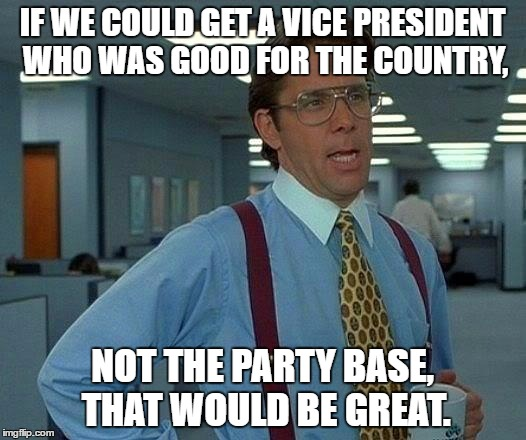VP Picks Suck | IF WE COULD GET A VICE PRESIDENT WHO WAS GOOD FOR THE COUNTRY, NOT THE PARTY BASE, THAT WOULD BE GREAT. | image tagged in election 2016,dnc,rnc,kaine,mike pence,vice president | made w/ Imgflip meme maker