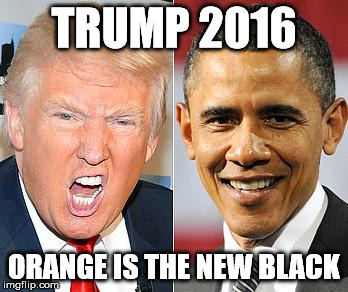 Trump Obama | TRUMP 2016 ORANGE IS THE NEW BLACK | image tagged in trump obama | made w/ Imgflip meme maker
