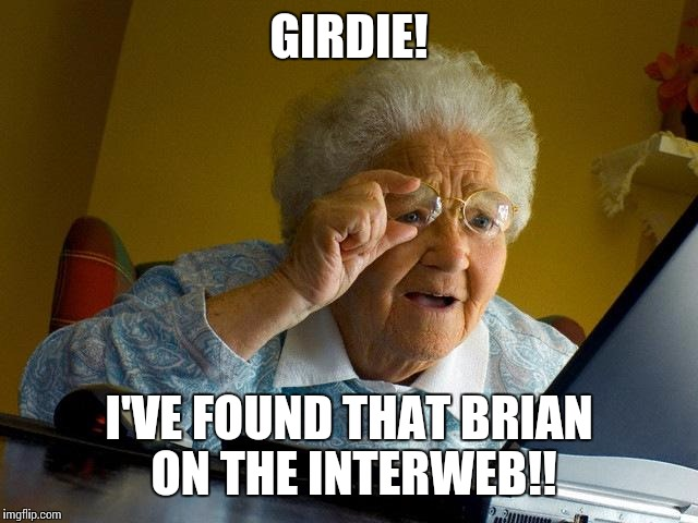 Grandma Finds The Internet Meme | GIRDIE! I'VE FOUND THAT BRIAN ON THE INTERWEB!! | image tagged in memes,grandma finds the internet | made w/ Imgflip meme maker