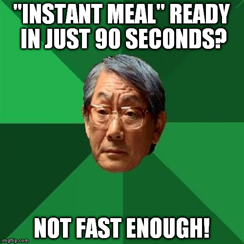 "I have 15 minutes for break, I can't wait this long |  ""INSTANT MEAL"" READY IN JUST 90 SECONDS? NOT FAST ENOUGH! 