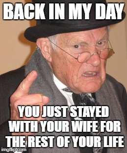 Back In My Day Meme | BACK IN MY DAY YOU JUST STAYED WITH YOUR WIFE FOR THE REST OF YOUR LIFE | image tagged in memes,back in my day | made w/ Imgflip meme maker