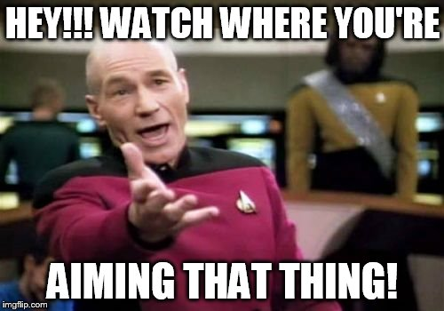 Picard Wtf Meme | HEY!!! WATCH WHERE YOU'RE AIMING THAT THING! | image tagged in memes,picard wtf | made w/ Imgflip meme maker