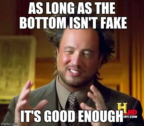 Ancient Aliens Meme | AS LONG AS THE BOTTOM ISN'T FAKE IT'S GOOD ENOUGH | image tagged in memes,ancient aliens | made w/ Imgflip meme maker