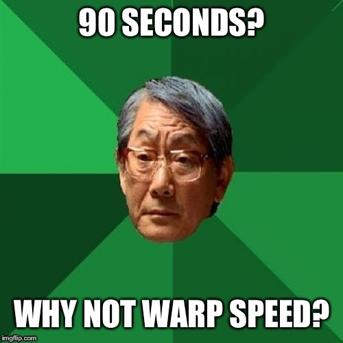 90 SECONDS? WHY NOT WARP SPEED? | made w/ Imgflip meme maker