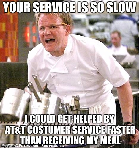 YOUR SERVICE IS SO SLOW I COULD GET HELPED BY AT&T COSTUMER SERVICE FASTER THAN RECEIVING MY MEAL | made w/ Imgflip meme maker