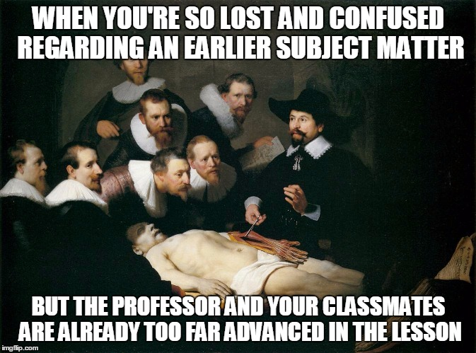 That Moment In Class When |  WHEN YOU'RE SO LOST AND CONFUSED REGARDING AN EARLIER SUBJECT MATTER; BUT THE PROFESSOR AND YOUR CLASSMATES ARE ALREADY TOO FAR ADVANCED IN THE LESSON | image tagged in that moment in class when | made w/ Imgflip meme maker