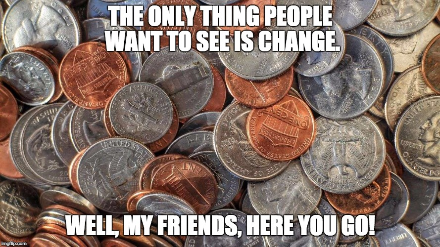 Change the world | THE ONLY THING PEOPLE WANT TO SEE IS CHANGE. WELL, MY FRIENDS, HERE YOU GO! | image tagged in change,politics,funny,sarcasm,political meme,funny memes | made w/ Imgflip meme maker