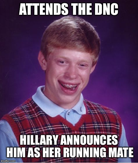 Sorry Timmy  | ATTENDS THE DNC HILLARY ANNOUNCES HIM AS HER RUNNING MATE | image tagged in memes,bad luck brian,hillary clinton 2016,hillary clinton,crooked hillary | made w/ Imgflip meme maker