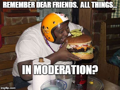 Moderation | REMEMBER DEAR FRIENDS.  ALL THINGS... IN MODERATION? | image tagged in moderation,gluttony | made w/ Imgflip meme maker