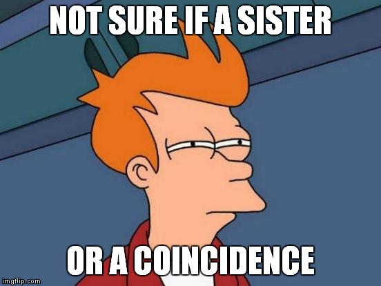 Futurama Fry Meme | NOT SURE IF A SISTER OR A COINCIDENCE | image tagged in memes,futurama fry | made w/ Imgflip meme maker