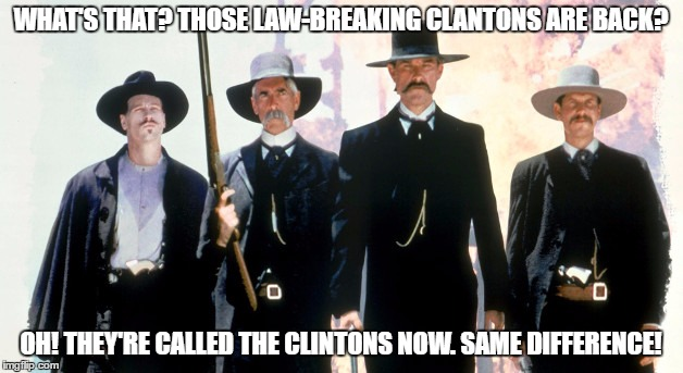 The Earps and Doc Holliday |  WHAT'S THAT? THOSE LAW-BREAKING CLANTONS ARE BACK? OH! THEY'RE CALLED THE CLINTONS NOW. SAME DIFFERENCE! | image tagged in tombstone,gunfight,ok corral,wyatt earp,doc holliday,clinton | made w/ Imgflip meme maker