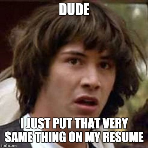 Conspiracy Keanu Meme | DUDE I JUST PUT THAT VERY SAME THING ON MY RESUME | image tagged in memes,conspiracy keanu | made w/ Imgflip meme maker