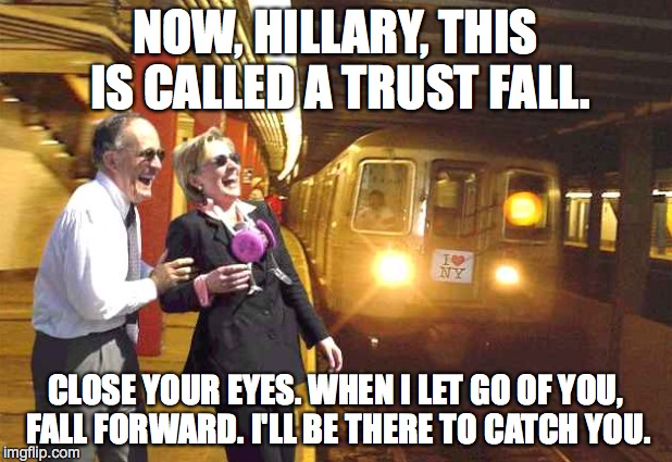 TRUST - A BIG ISSUE IN POLITICS | NOW, HILLARY, THIS IS CALLED A TRUST FALL. CLOSE YOUR EYES. WHEN I LET GO OF YOU, FALL FORWARD. I'LL BE THERE TO CATCH YOU. | image tagged in hillary clinton,rudy giuliani,trump 2016,donald trump approves | made w/ Imgflip meme maker