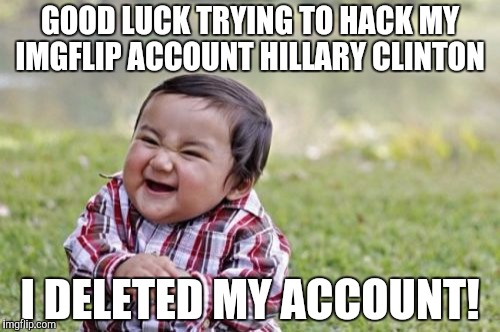 Evil Toddler Meme | GOOD LUCK TRYING TO HACK MY IMGFLIP ACCOUNT HILLARY CLINTON I DELETED MY ACCOUNT! | image tagged in memes,evil toddler | made w/ Imgflip meme maker