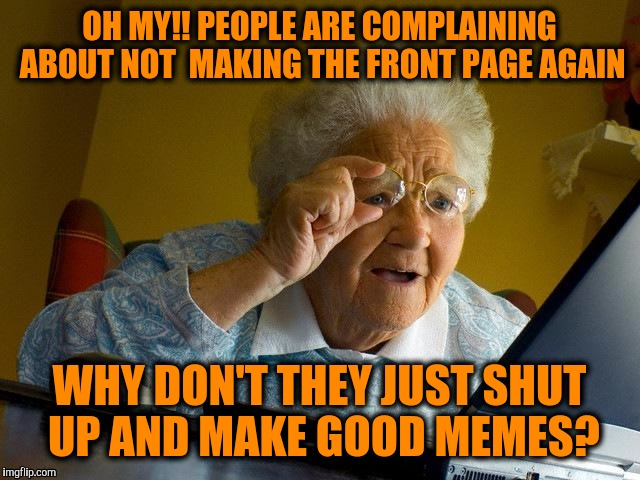 Grandma Finds The Internet Meme | OH MY!! PEOPLE ARE COMPLAINING ABOUT NOT  MAKING THE FRONT PAGE AGAIN WHY DON'T THEY JUST SHUT UP AND MAKE GOOD MEMES? | image tagged in memes,grandma finds the internet | made w/ Imgflip meme maker