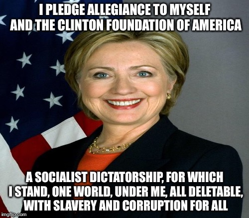 The pledge | I PLEDGE ALLEGIANCE TO MYSELF AND THE CLINTON FOUNDATION OF AMERICA A SOCIALIST DICTATORSHIP, FOR WHICH I STAND, ONE WORLD, UNDER ME, ALL DE | image tagged in memes | made w/ Imgflip meme maker