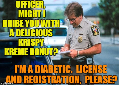 Hey,  it doesn't hurt to ask | OFFICER,  MIGHT I BRIBE YOU WITH A DELICIOUS KRISPY KREME DONUT? I'M A DIABETIC.  LICENSE AND REGISTRATION,  PLEASE? | image tagged in officer ticket | made w/ Imgflip meme maker