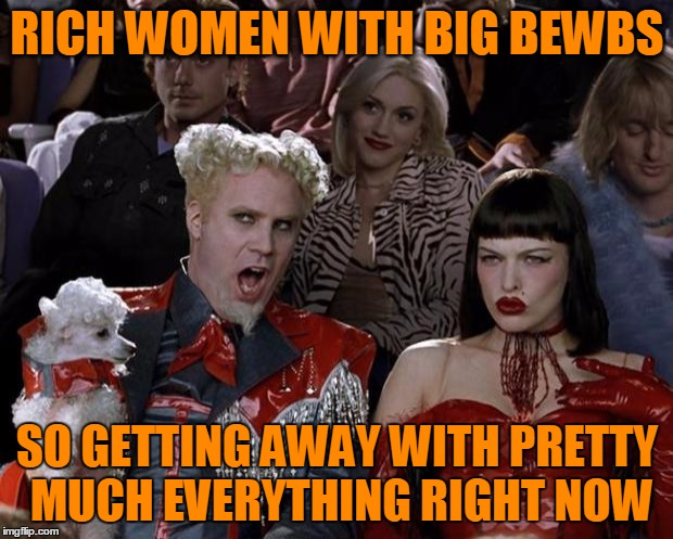 Mugatu So Hot Right Now Meme | RICH WOMEN WITH BIG BEWBS SO GETTING AWAY WITH PRETTY MUCH EVERYTHING RIGHT NOW | image tagged in memes,mugatu so hot right now | made w/ Imgflip meme maker
