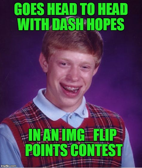 Bad Luck Brian Meme | GOES HEAD TO HEAD WITH DASH HOPES IN AN IMG_FLIP POINTS CONTEST | image tagged in memes,bad luck brian | made w/ Imgflip meme maker