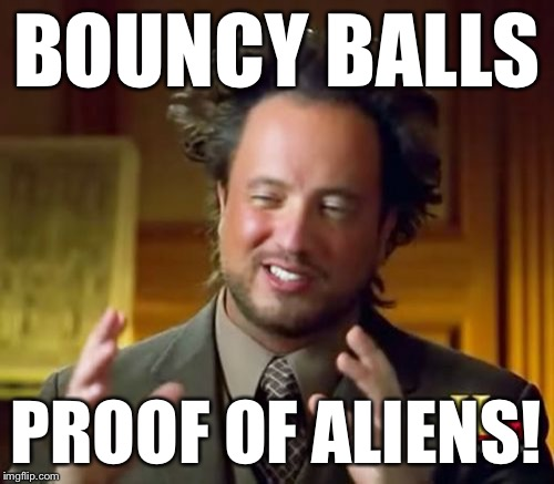 Ancient Aliens Meme | BOUNCY BALLS PROOF OF ALIENS! | image tagged in memes,ancient aliens | made w/ Imgflip meme maker