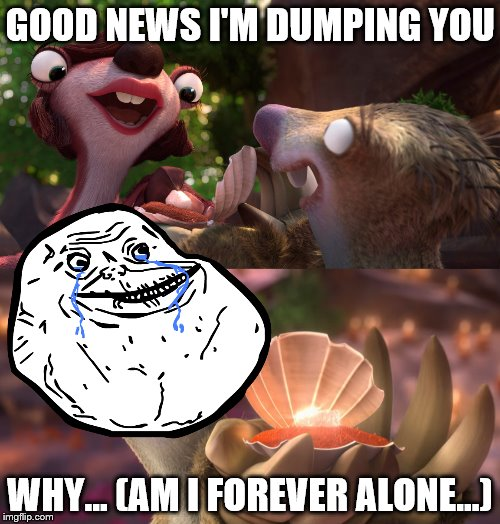 single sid | GOOD NEWS I'M DUMPING YOU WHY... (AM I FOREVER ALONE...) | image tagged in forever alone,ice age collision course,dumped,ice age 5,why,memes | made w/ Imgflip meme maker