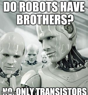Robots | DO ROBOTS HAVE BROTHERS? NO, ONLY TRANSISTORS | image tagged in memes,robots | made w/ Imgflip meme maker