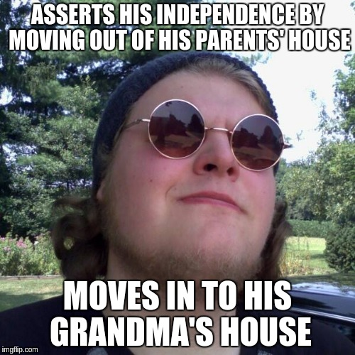 Forever Dependent | ASSERTS HIS INDEPENDENCE BY MOVING OUT OF HIS PARENTS' HOUSE MOVES IN TO HIS GRANDMA'S HOUSE | image tagged in forever dependent,memes | made w/ Imgflip meme maker
