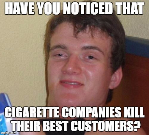10 Guy Meme | HAVE YOU NOTICED THAT CIGARETTE COMPANIES KILL THEIR BEST CUSTOMERS? | image tagged in memes,10 guy | made w/ Imgflip meme maker