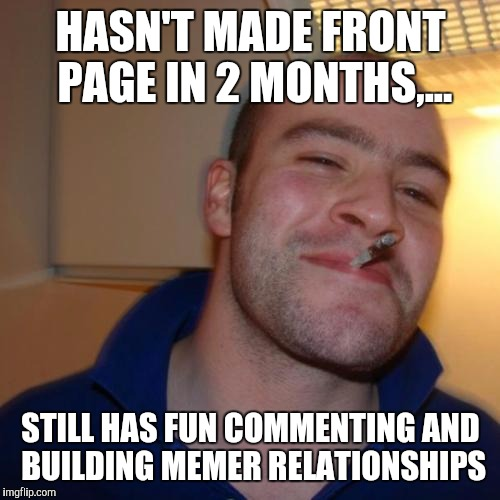 HASN'T MADE FRONT PAGE IN 2 MONTHS,... STILL HAS FUN COMMENTING AND BUILDING MEMER RELATIONSHIPS | made w/ Imgflip meme maker