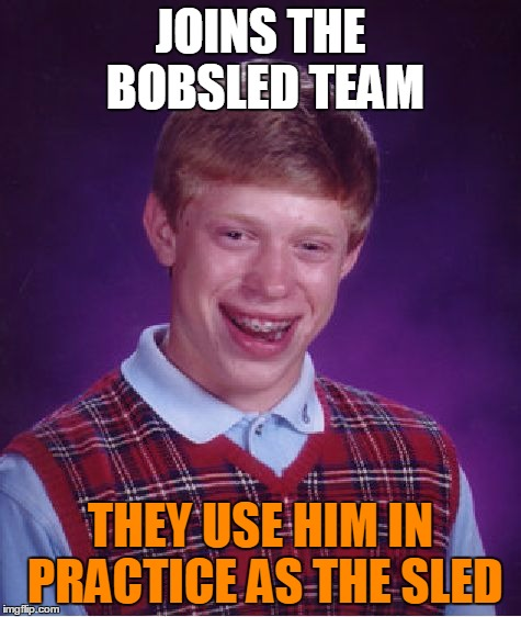 Bad Luck Brian Meme | JOINS THE BOBSLED TEAM THEY USE HIM IN PRACTICE AS THE SLED | image tagged in memes,bad luck brian | made w/ Imgflip meme maker