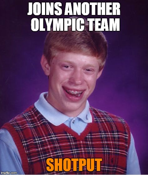 Bad Luck Brian Meme | JOINS ANOTHER OLYMPIC TEAM SHOTPUT | image tagged in memes,bad luck brian | made w/ Imgflip meme maker