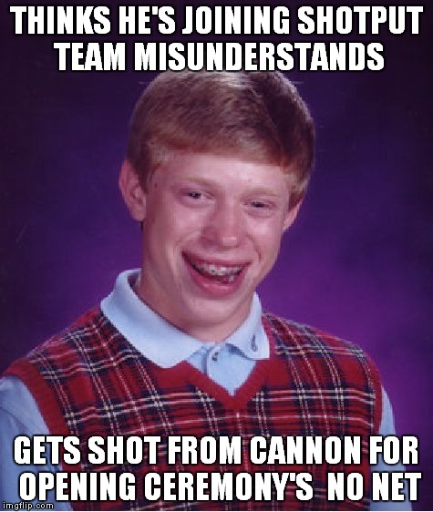 Bad Luck Brian Meme | THINKS HE'S JOINING SHOTPUT TEAM MISUNDERSTANDS GETS SHOT FROM CANNON FOR OPENING CEREMONY'S  NO NET | image tagged in memes,bad luck brian | made w/ Imgflip meme maker